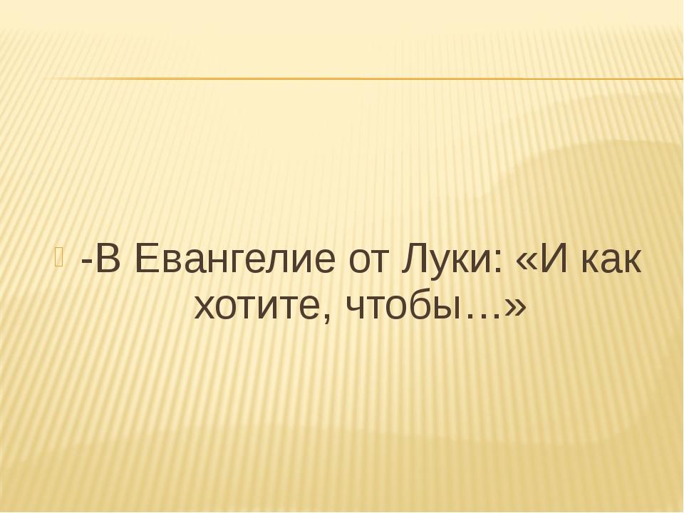 -В Евангелие от Луки: «И как хотите, чтобы…»
