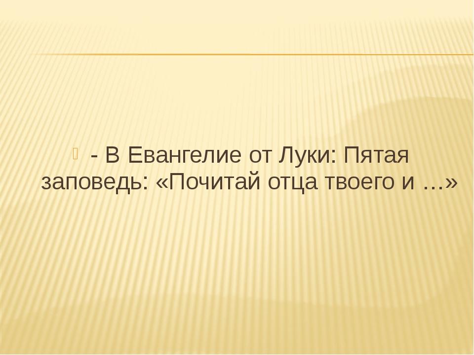 - В Евангелие от Луки: Пятая заповедь: «Почитай отца твоего и …»