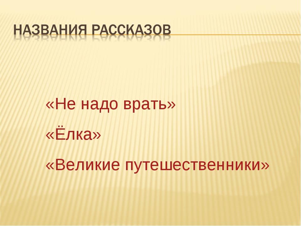 «Не надо врать» «Ёлка» «Великие путешественники»
