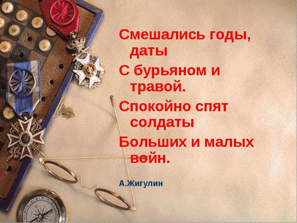 Смешались годы, даты С бурьяном и травой. Спокойно спят солдаты Больших и мал...