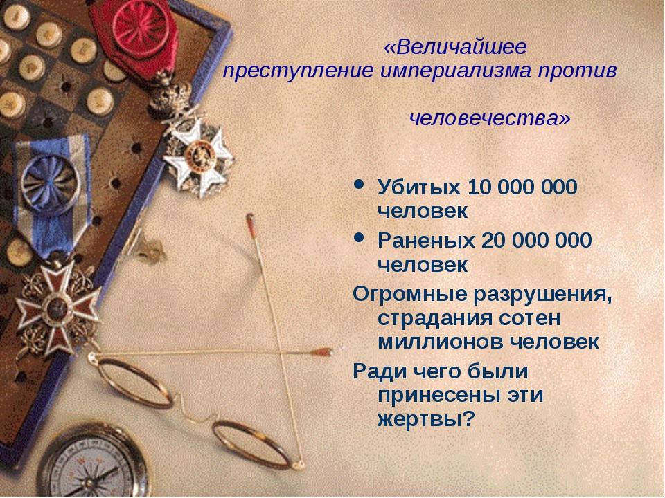 «Величайшее преступление империализма против человечества» Убитых 10 000 000...