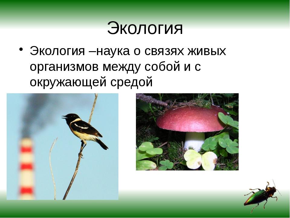 Экология Экология –наука о связях живых организмов между собой и с окружающей...