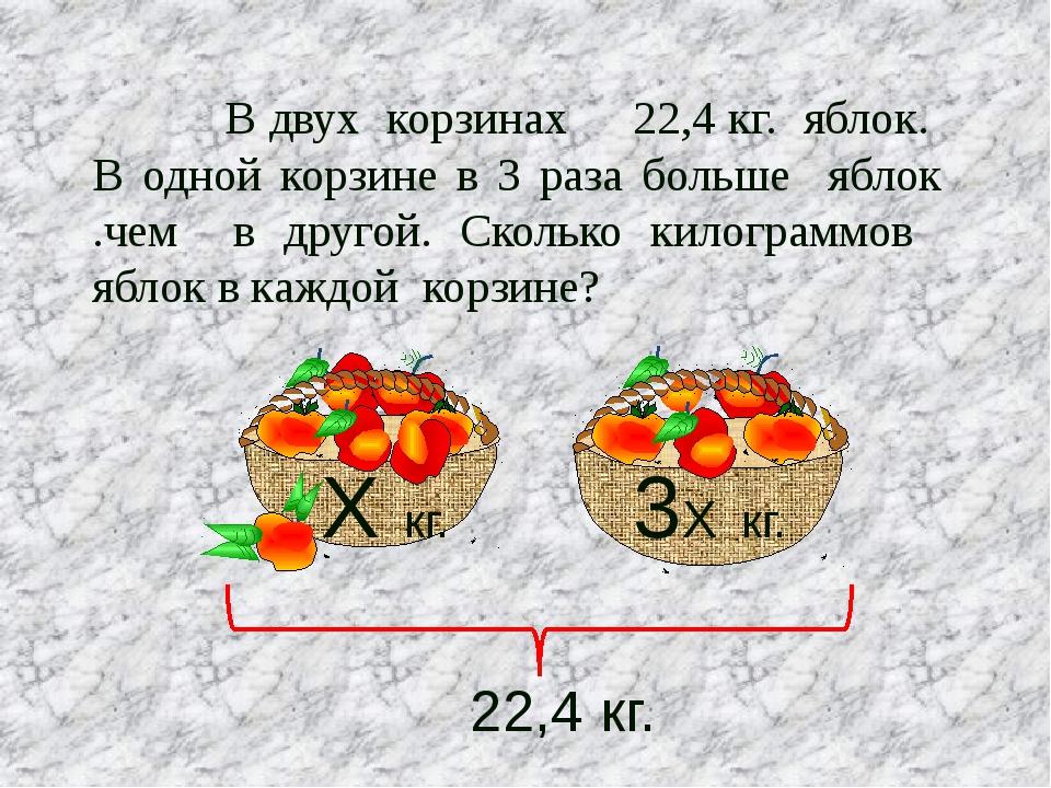В двух корзинах 22,4 кг. яблок. В одной корзине в 3 раза больше яблок .чем в...
