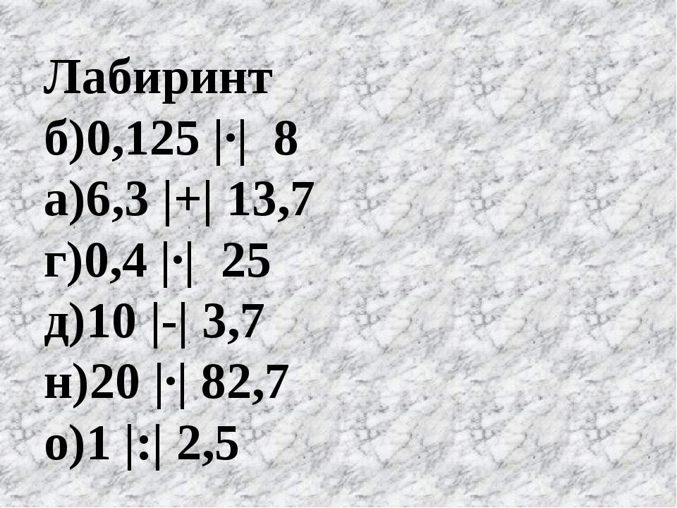 Лабиринт б)0,125 |·| 8 а)6,3 |+| 13,7 г)0,4 |·| 25 д)10 |-| 3,7 н)20 |·| 82,7...