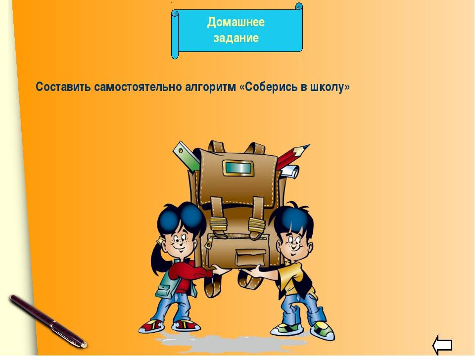 Домашнее задание Составить самостоятельно алгоритм «Соберись в школу»