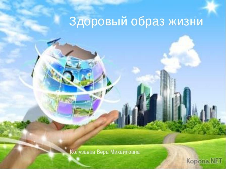Здоровый образ жизни Здоровый образ жизни Колузаева Вера Михайловна