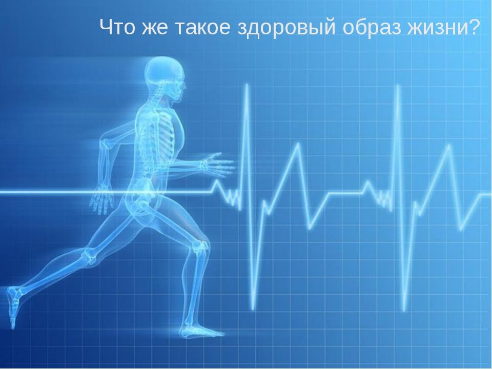 Что же такое здоровый образ жизни? Что же такое здоровый образ жизни?