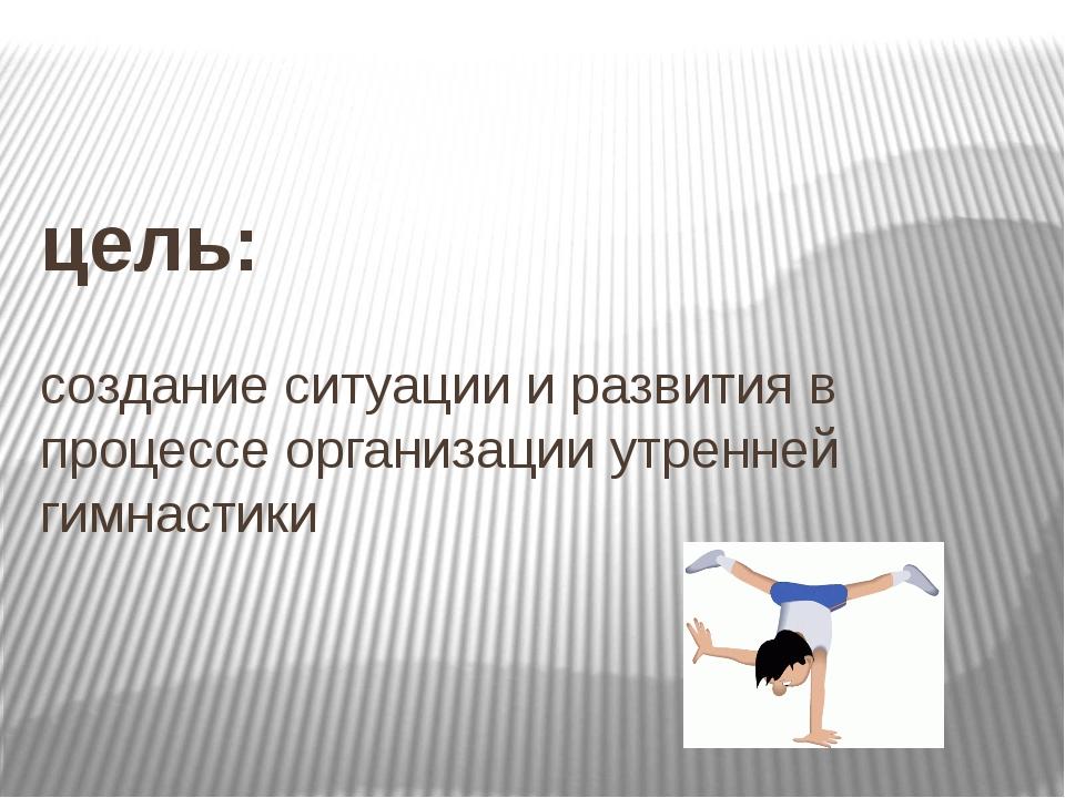 цель: создание ситуации и развития в процессе организации утренней гимнастики