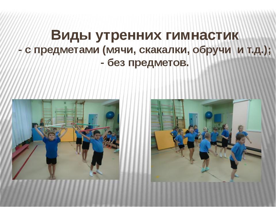 Виды утренних гимнастик - с предметами (мячи, скакалки, обручи и т.д.); - бе...