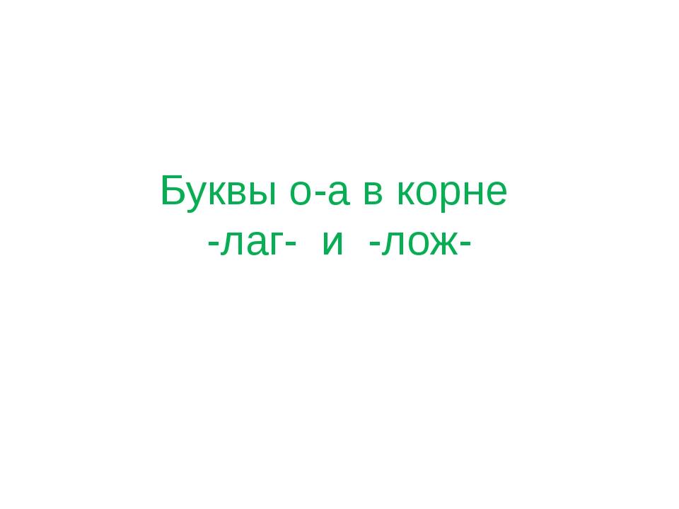 Буквы о-а в корне -лаг- и -лож-