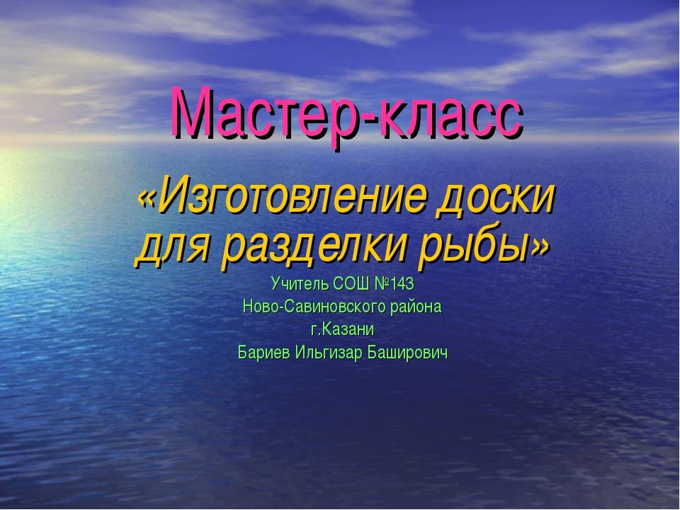 Мастер-класс «Изготовление доски для разделки рыбы» Учитель СОШ №143 Ново-Сав...