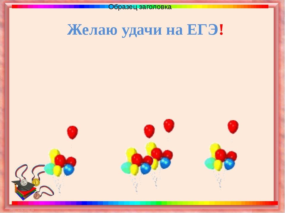 Желаю удачи на ЕГЭ!