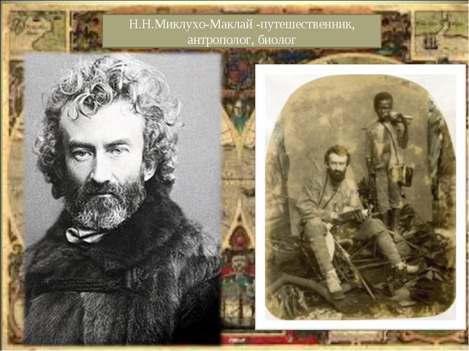 Н.Н.Миклухо-Маклай -путешественник, антрополог, биолог