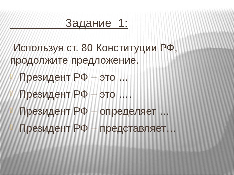 Задание 1: Используя ст. 80 Конституции РФ, продолжите предложение. Президе...
