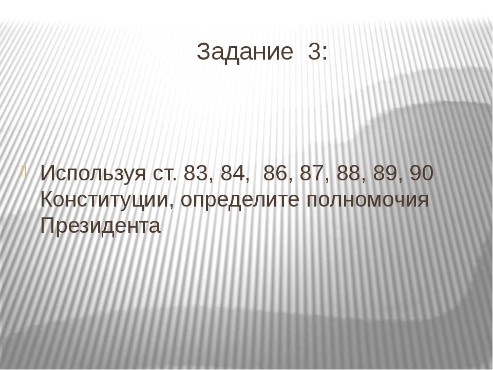 Задание 3: Используя ст. 83, 84,86, 87, 88, 89, 90 Конституции, определите...