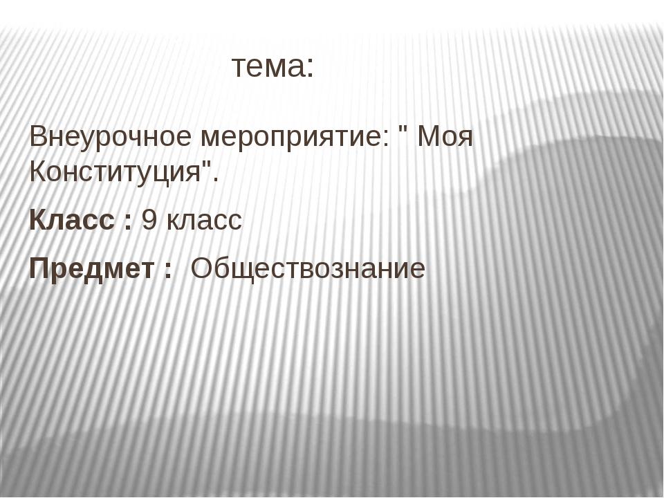 """тема: Внеурочное мероприятие: """" Моя Конституция"""". Класс :9 класс Предмет :..."""