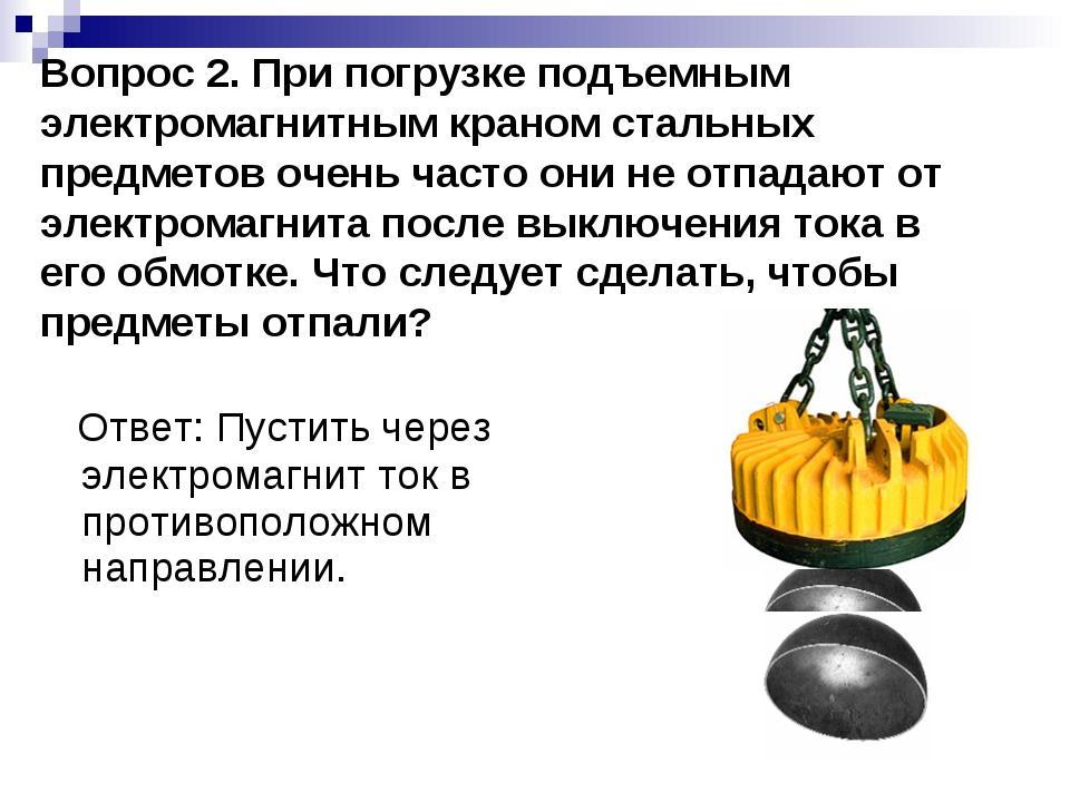 Вопрос 2. При погрузке подъемным электромагнитным краном стальных предметов о...