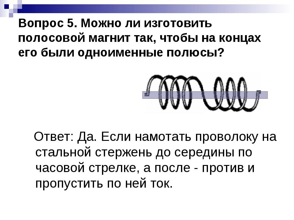 Вопрос 5. Можно ли изготовить полосовой магнит так, чтобы на концах его были...
