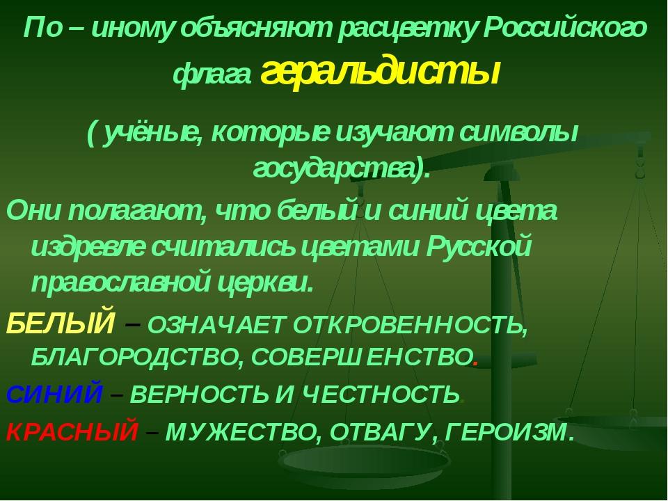 По – иному объясняют расцветку Российского флага геральдисты ( учёные, которы...