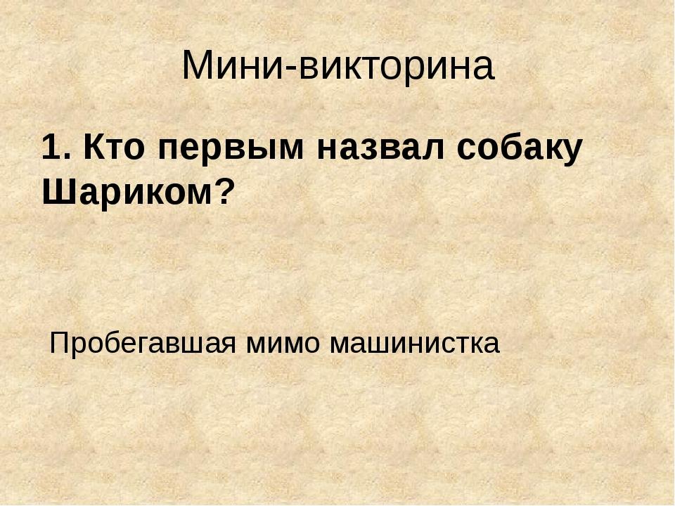 Мини-викторина 1. Кто первым назвал собаку Шариком? Пробегавшая мимо машинистка