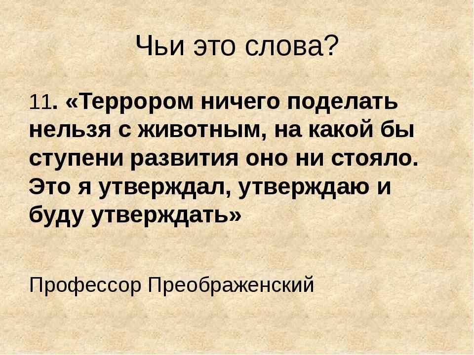 Чьи это слова? 11. «Террором ничего поделать нельзя с животным, на какой бы с...