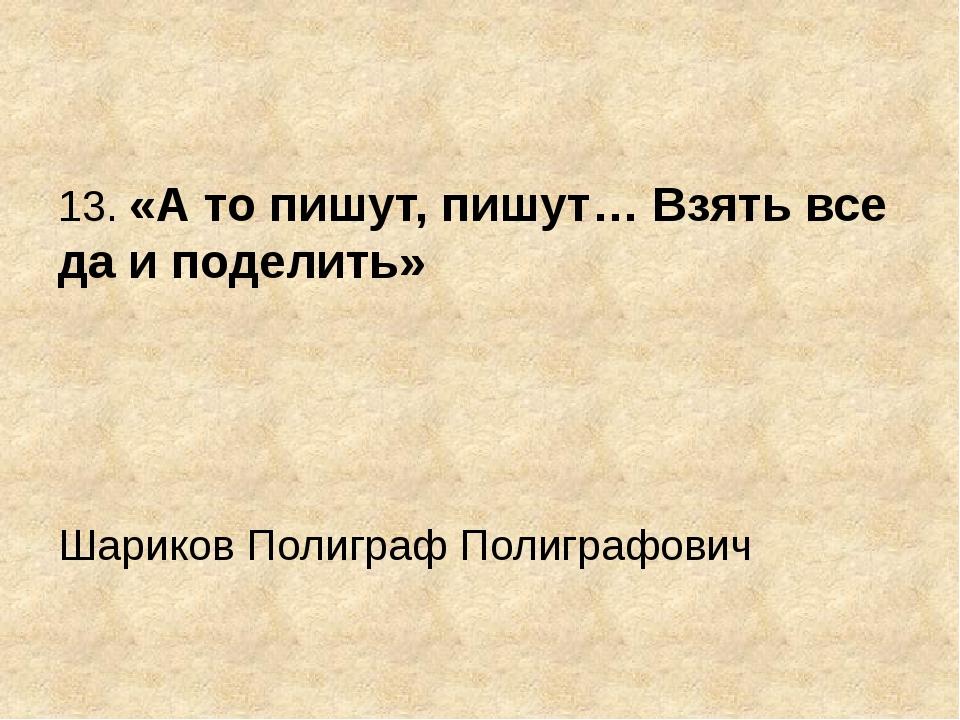 13. «А то пишут, пишут… Взять все да и поделить» Шариков Полиграф Полиграфович