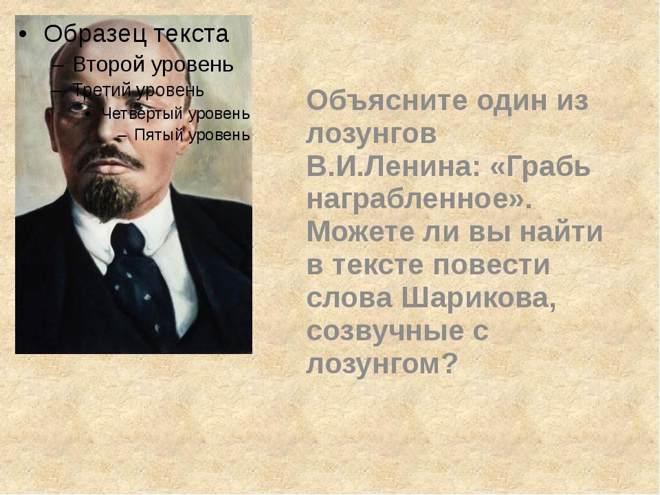 Объясните один из лозунгов В.И.Ленина: «Грабь награбленное». Можете ли вы на...
