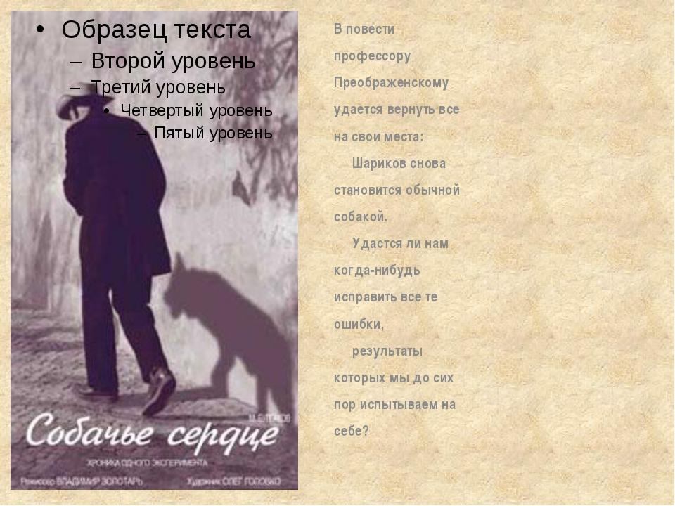 В повести профессору Преображенскому удается вернуть все на свои места: Ша...