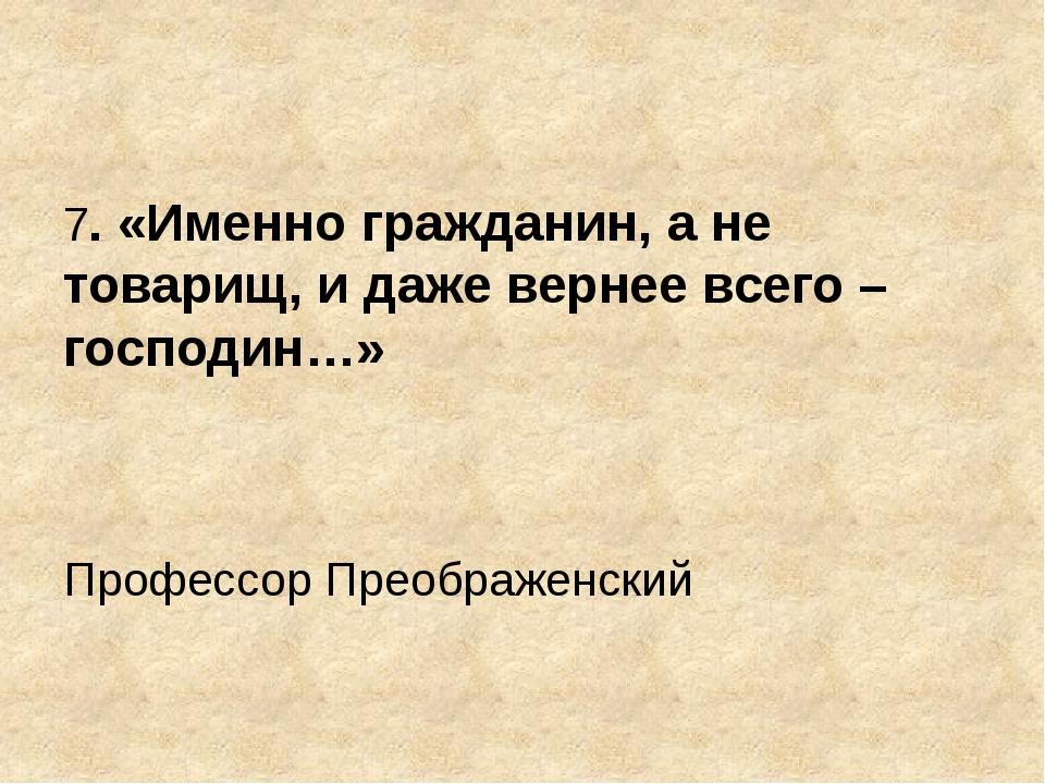 7. «Именно гражданин, а не товарищ, и даже вернее всего – господин…» Професс...