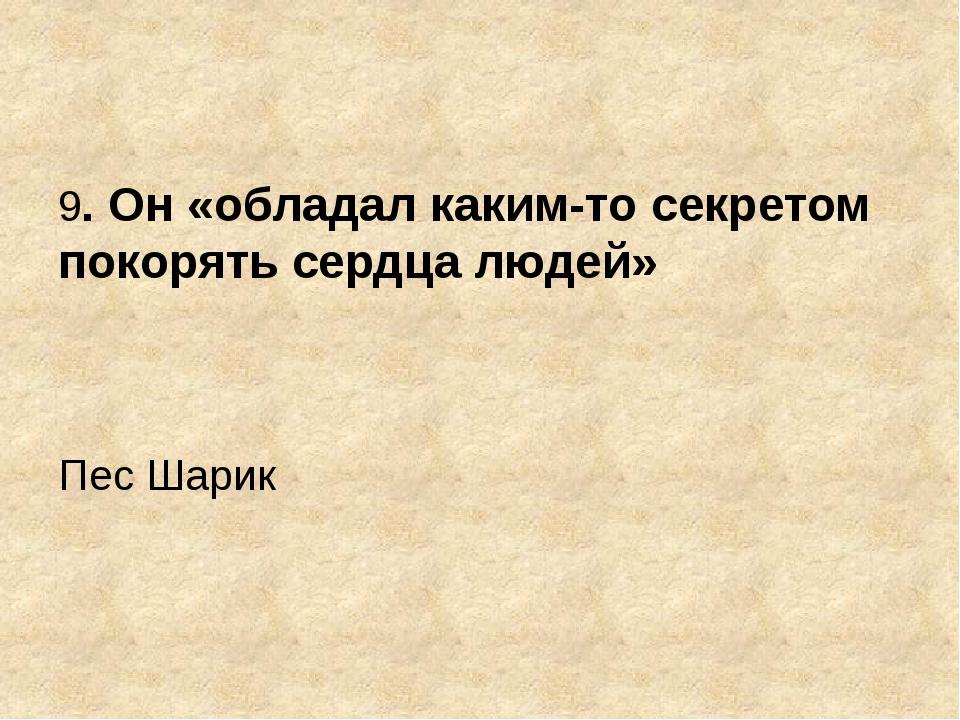 9. Он «обладал каким-то секретом покорять сердца людей» Пес Шарик
