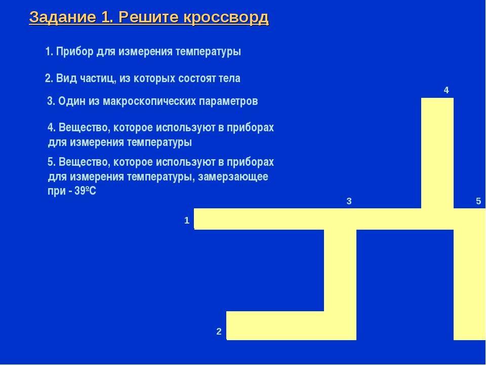 Задание 1. Решите кроссворд 1. Прибор для измерения температуры 2. Вид частиц...