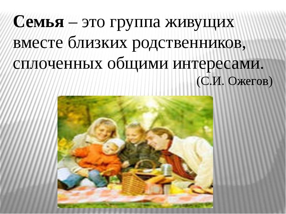 Семья – это группа живущих вместе близких родственников, сплоченных общими ин...
