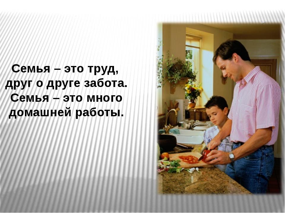 Семья – это труд, друг о друге забота. Семья – это много домашней работы.