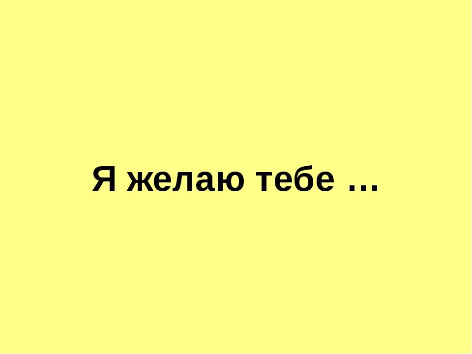 Я желаю тебе …