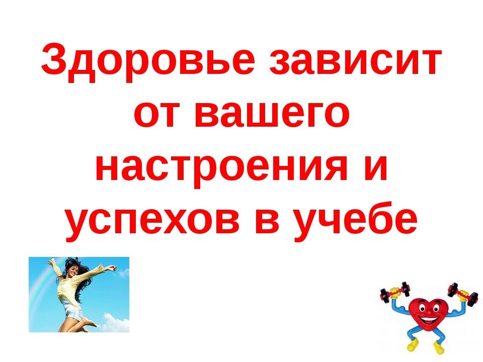 Здоровье зависит от вашего настроения и успехов в учебе