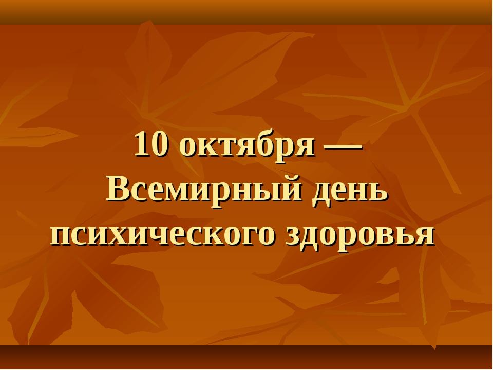 10 октября — Всемирный день психического здоровья