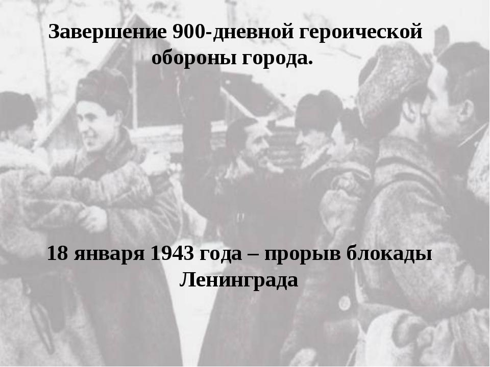 Завершение 900-дневной героической обороны города. 18 января 1943 года – прор...