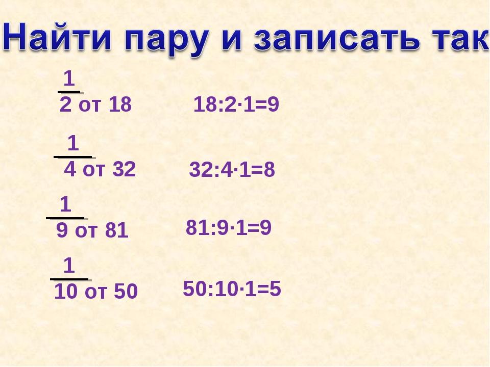 1 2 от 18 18:2·1=9 32:4·1=8 81:9·1=9 50:10·1=5