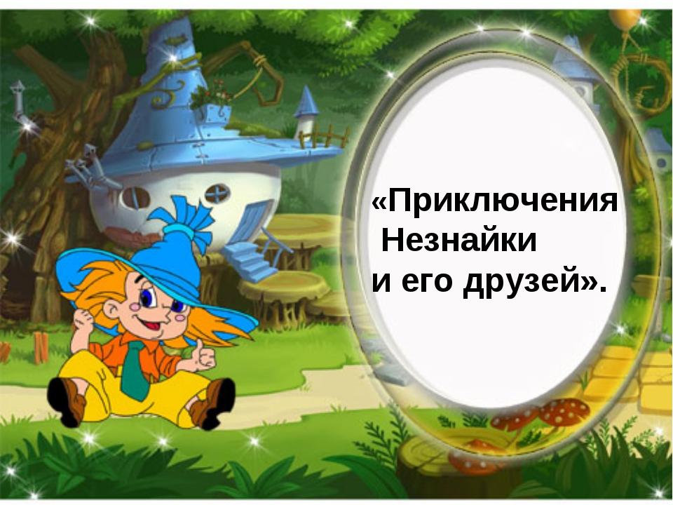 «Приключения Незнайки и его друзей».