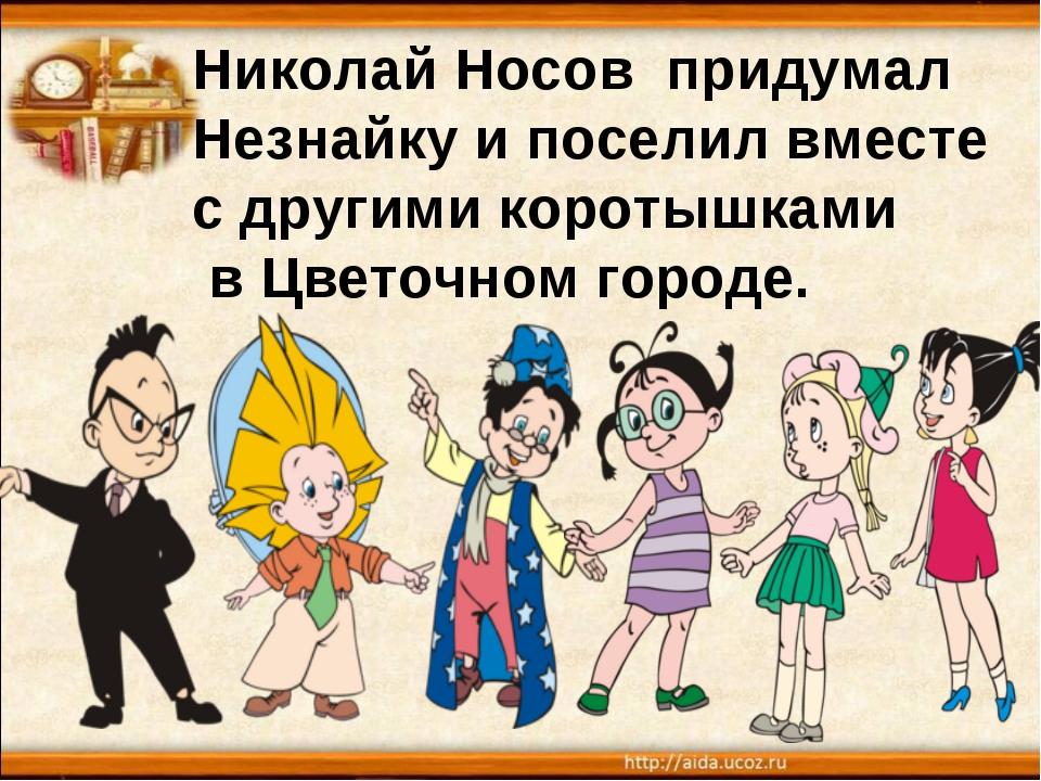 Николай Носов придумал Незнайку и поселил вместе с другими коротышками в Цвет...