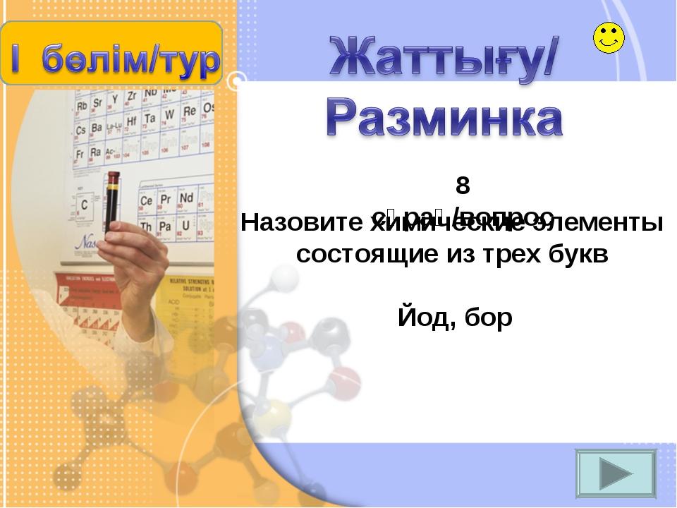 Назовите химические элементы состоящие из трех букв 8 сұрақ/вопрос Йод, бор