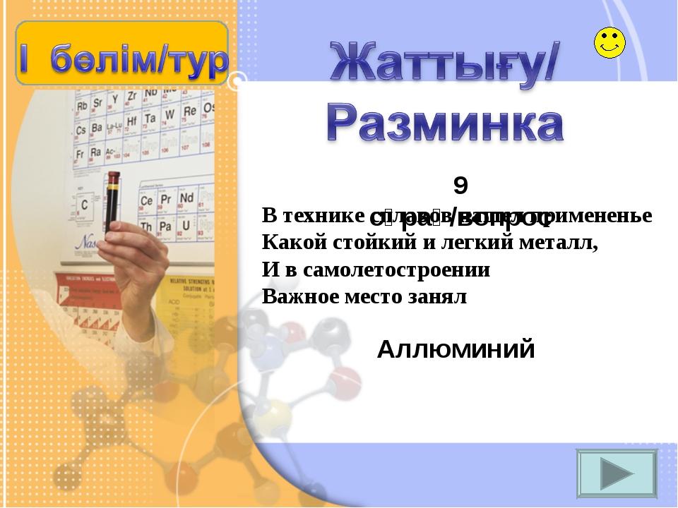 9 сұрақ/вопрос Аллюминий В технике сплавов нашел примененье Какой стойкий и л...
