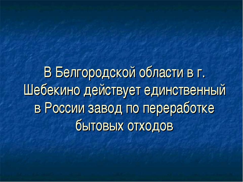 В Белгородской области в г. Шебекино действует единственный в России завод п...
