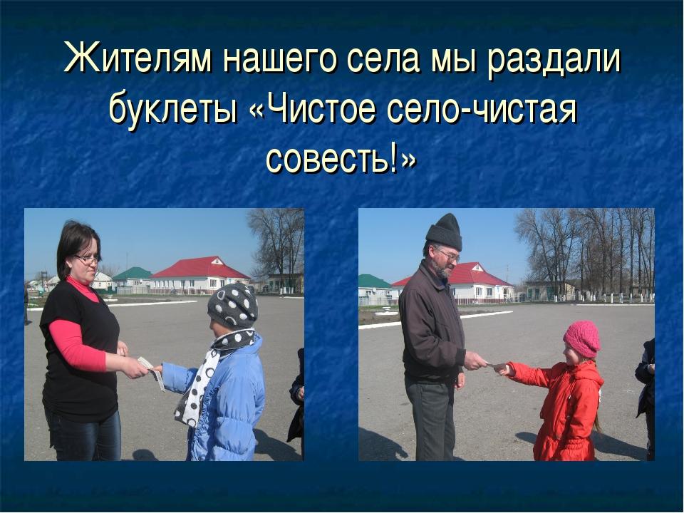 Жителям нашего села мы раздали буклеты «Чистое село-чистая совесть!»