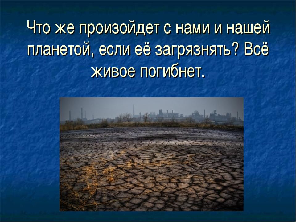 Что же произойдет с нами и нашей планетой, если её загрязнять? Всё живое поги...