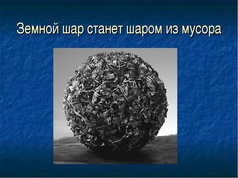 Земной шар станет шаром из мусора