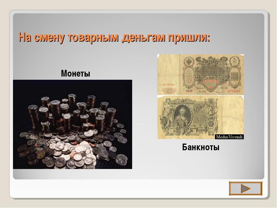 На смену товарным деньгам пришли: Монеты Банкноты