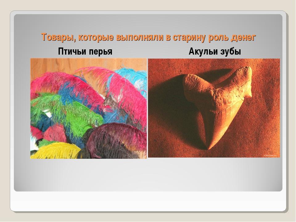 Товары, которые выполняли в старину роль денег Птичьи перья Акульи зубы