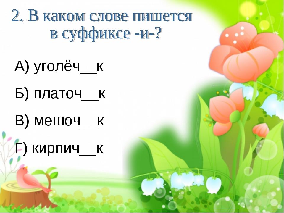 А) уголёч__к Б) платоч__к В) мешоч__к Г) кирпич__к