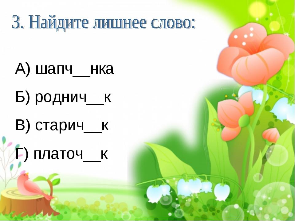 А) шапч__нка Б) роднич__к В) старич__к Г) платоч__к